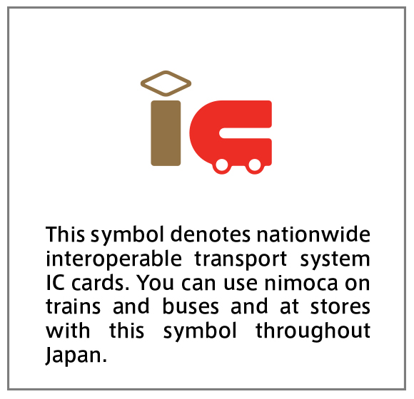 This symbol denotes nationwide interoperable transport system IC cards. You can use nimoca on trains and buses and at stores with this symbol throughout Japan.